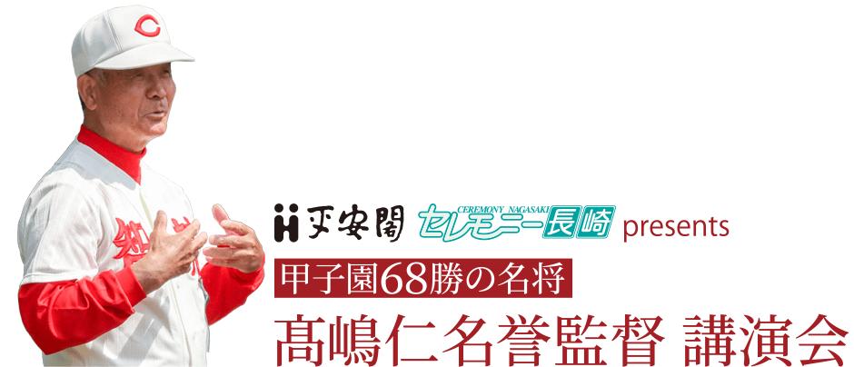 (株)平安閣・(株)セレモニー長崎 presents 甲子園68勝の名将・髙嶋仁名誉監督講演会